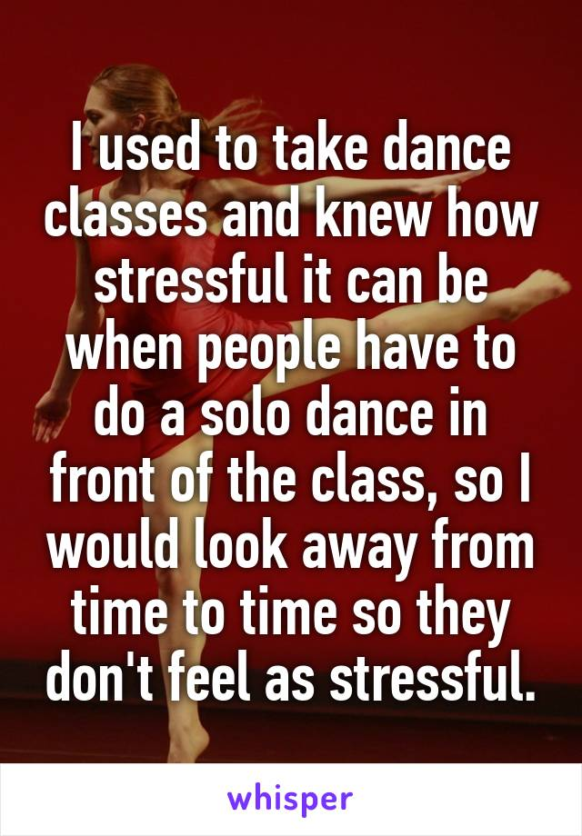 I used to take dance classes and knew how stressful it can be when people have to do a solo dance in front of the class, so I would look away from time to time so they don't feel as stressful.