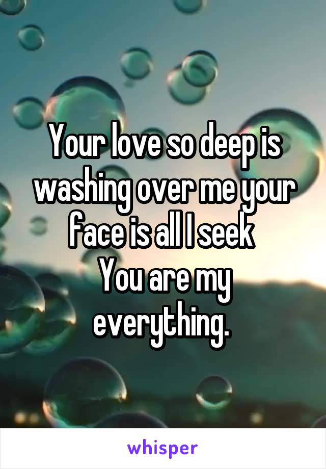 Your love so deep is washing over me your face is all I seek  You are my everything.