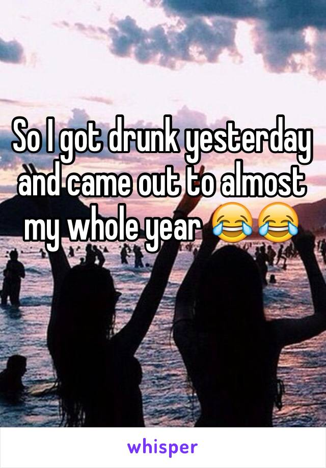 So I got drunk yesterday and came out to almost my whole year 😂😂