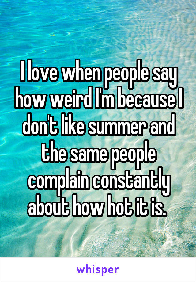 I love when people say how weird I'm because I don't like summer and the same people complain constantly about how hot it is.