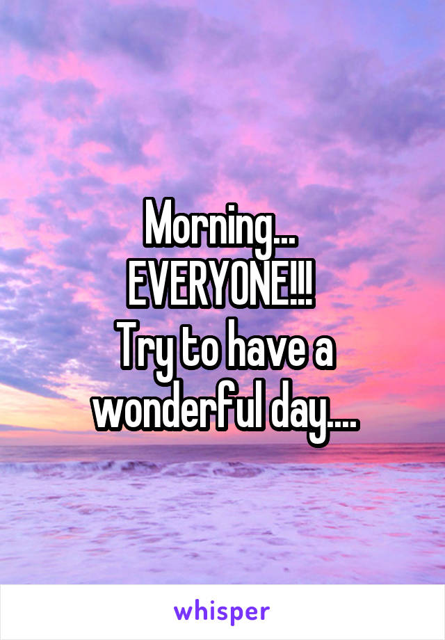 Morning...  EVERYONE!!!  Try to have a wonderful day....