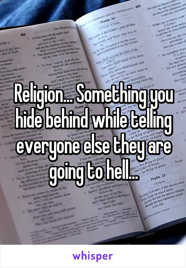 Religion... Something you hide behind while telling everyone else they are going to hell...
