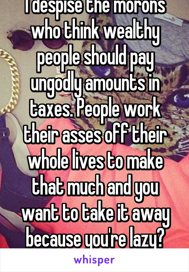 I despise the morons who think wealthy people should pay ungodly amounts in taxes. People work their asses off their whole lives to make that much and you want to take it away because you're lazy? Kys