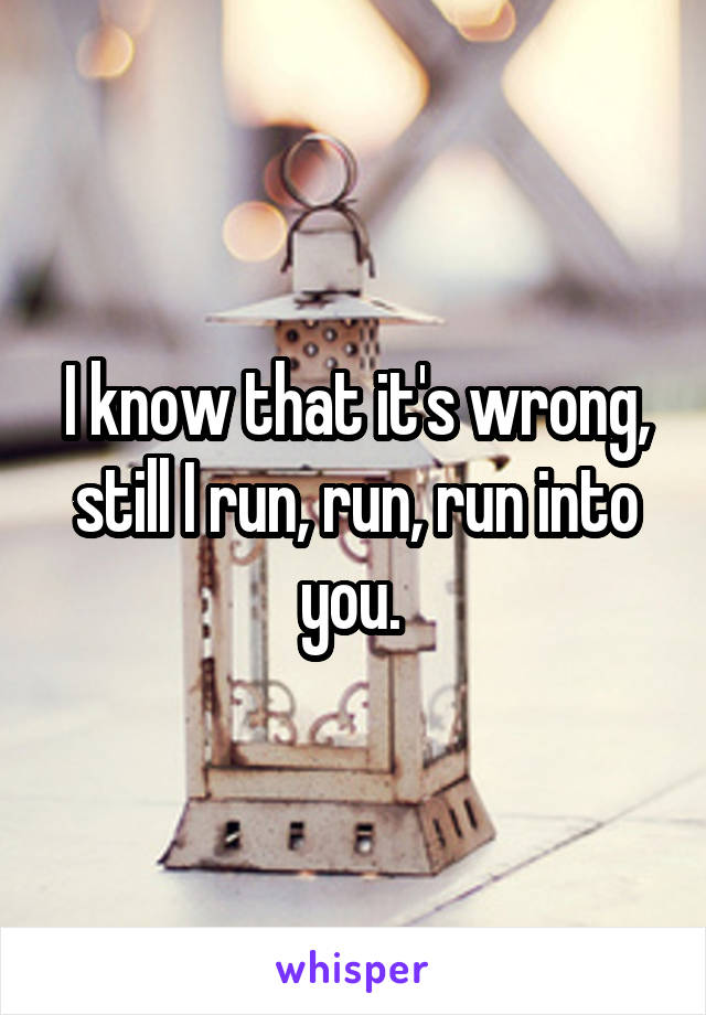 I know that it's wrong, still I run, run, run into you.