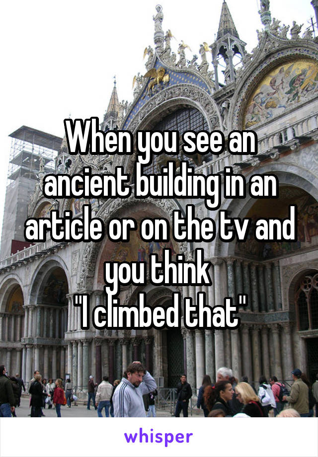 """When you see an ancient building in an article or on the tv and you think  """"I climbed that"""""""