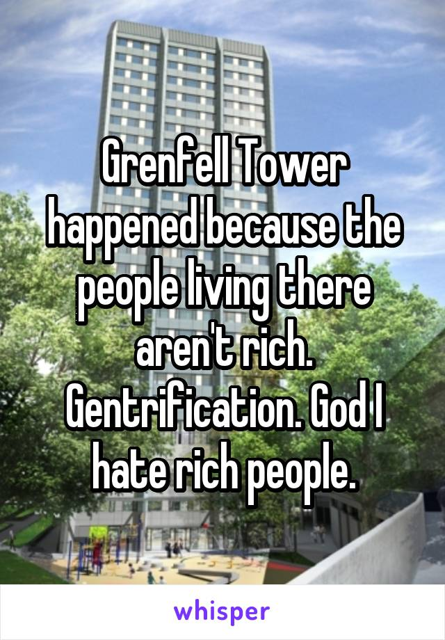 Grenfell Tower happened because the people living there aren't rich. Gentrification. God I hate rich people.