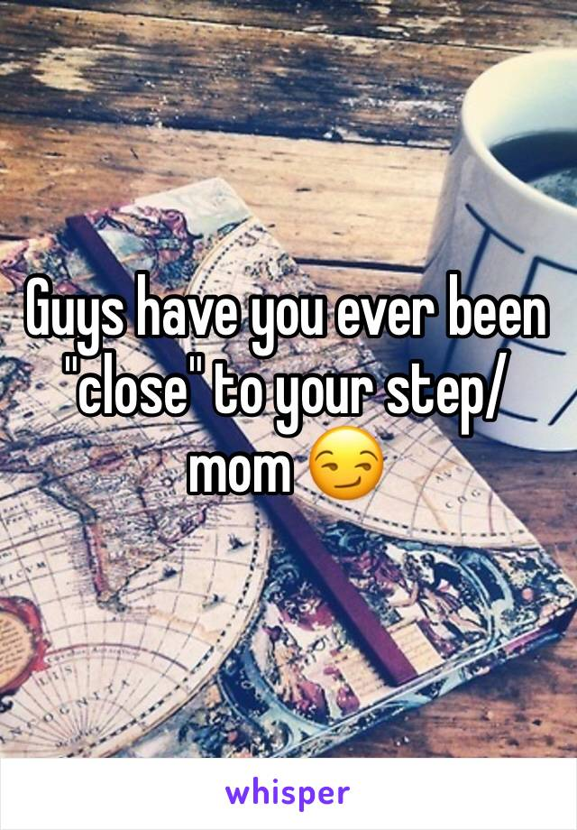 "Guys have you ever been ""close"" to your step/mom 😏"
