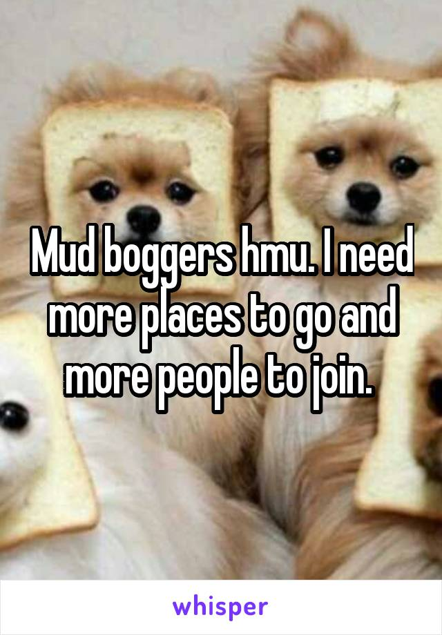 Mud boggers hmu. I need more places to go and more people to join.