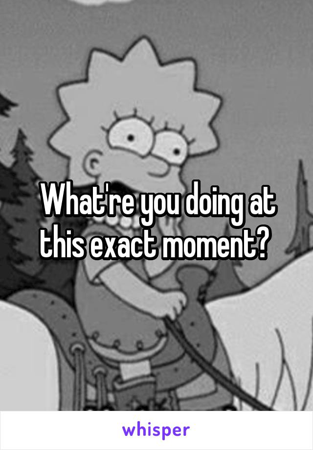 What're you doing at this exact moment?