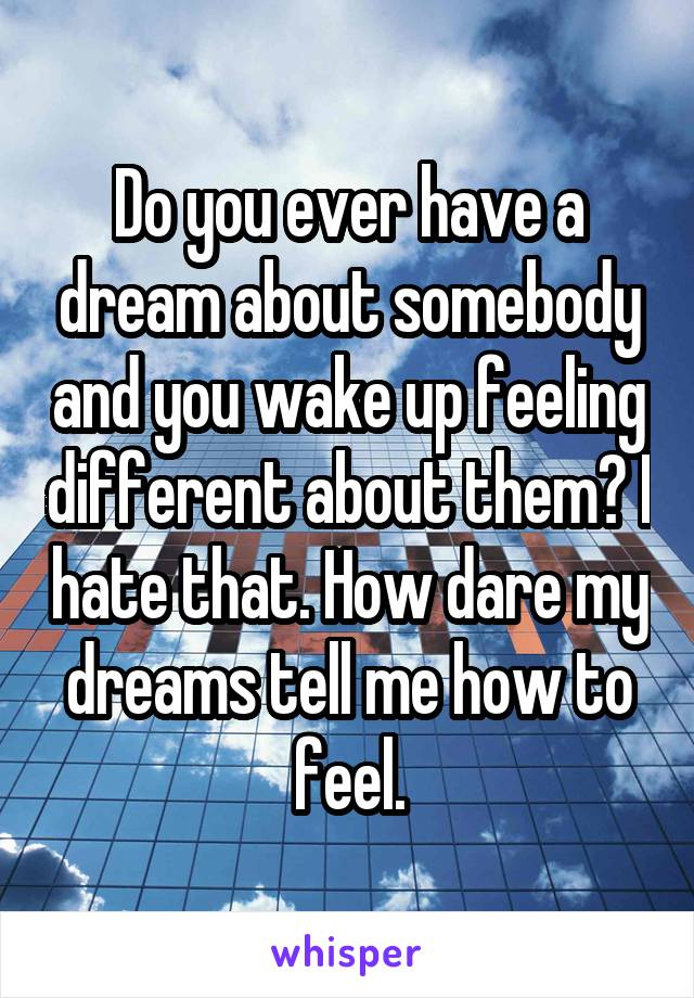 Do you ever have a dream about somebody and you wake up feeling different about them? I hate that. How dare my dreams tell me how to feel.