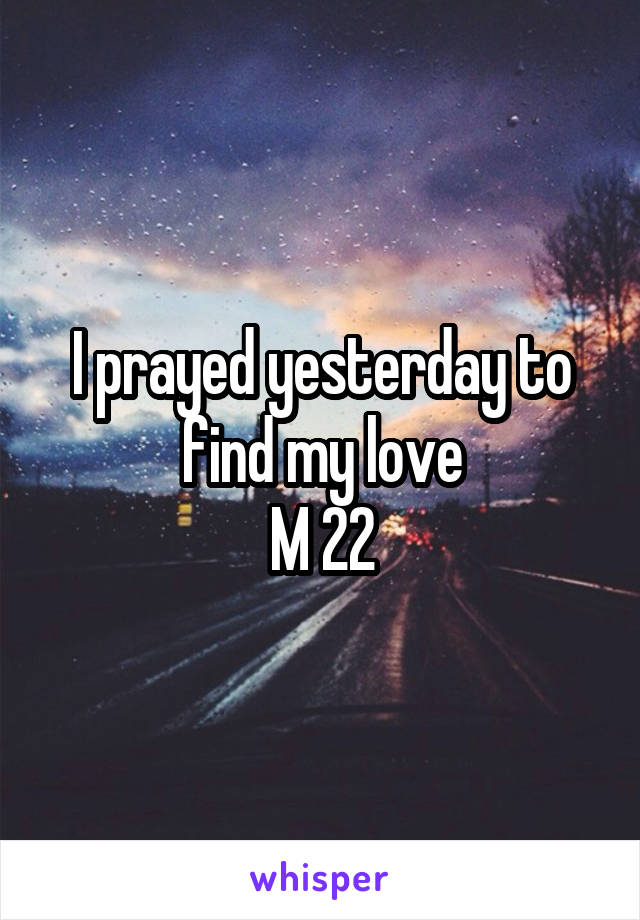 I prayed yesterday to find my love M 22