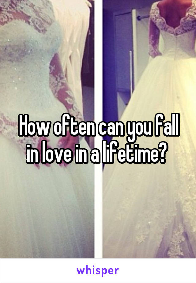 How often can you fall in love in a lifetime?