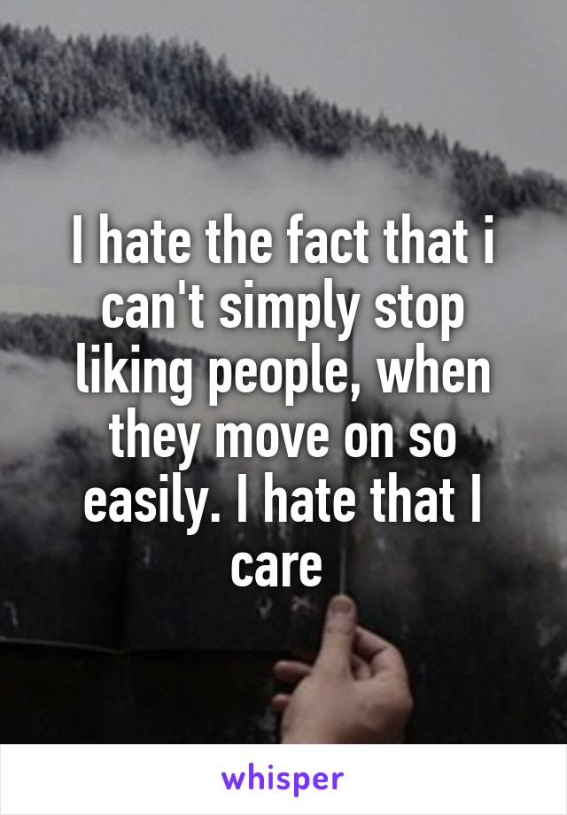I hate the fact that i can't simply stop liking people, when they move on so easily. I hate that I care