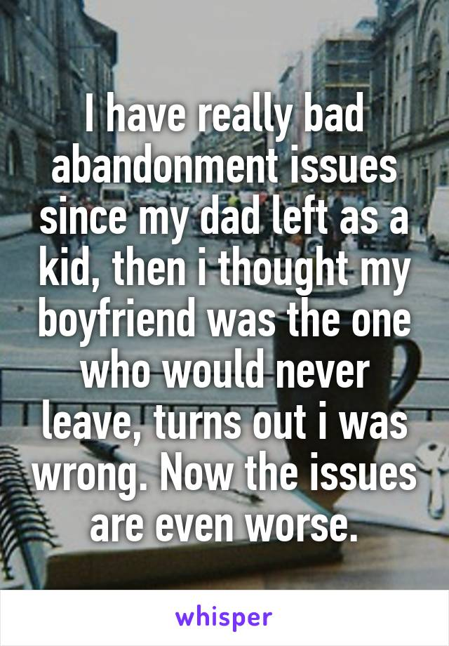 I have really bad abandonment issues since my dad left as a kid, then i thought my boyfriend was the one who would never leave, turns out i was wrong. Now the issues are even worse.