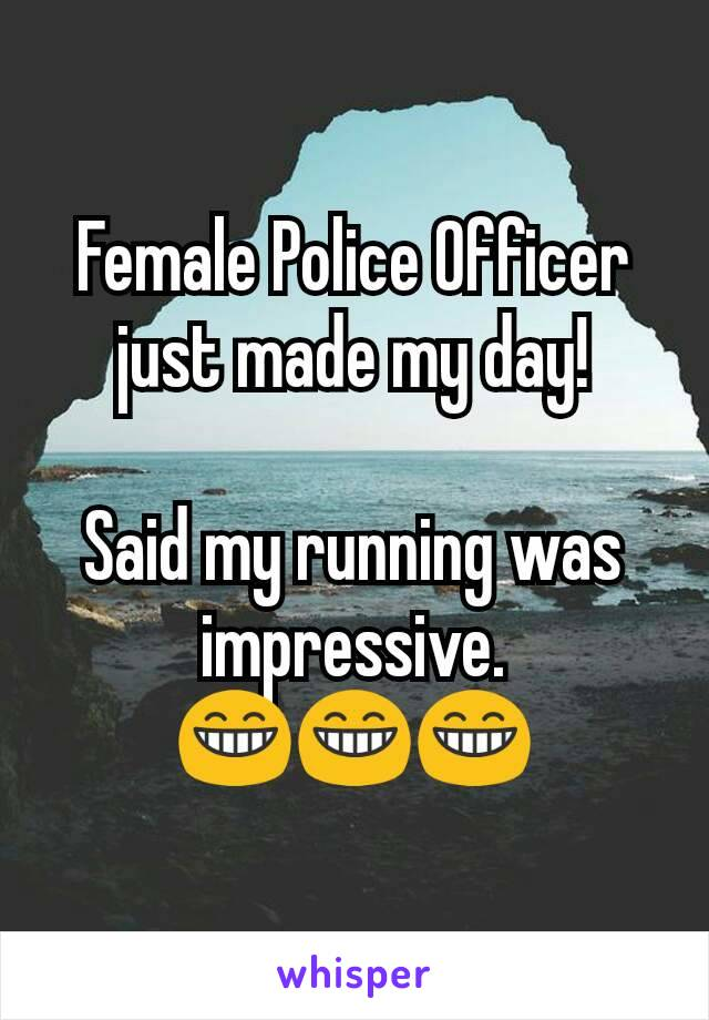 Female Police Officer just made my day!  Said my running was impressive. 😁😁😁
