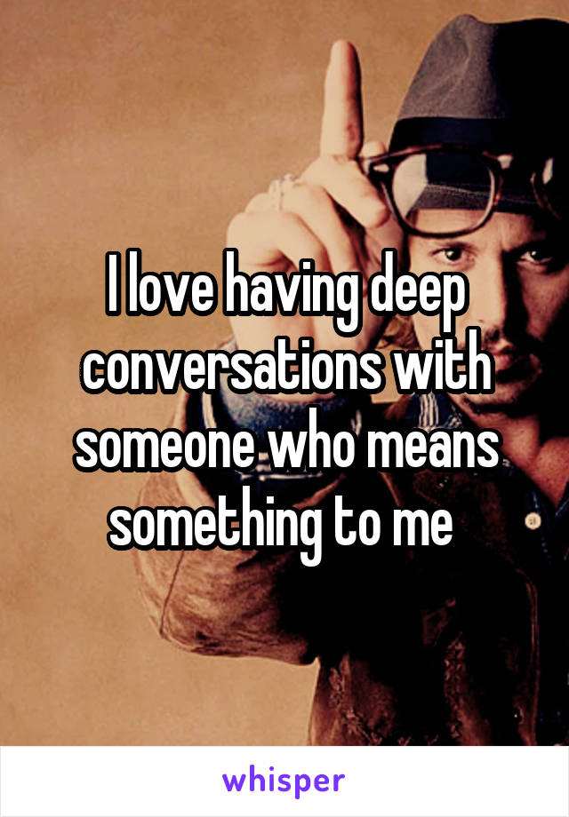 I love having deep conversations with someone who means something to me