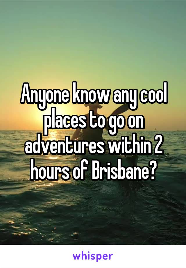 Anyone know any cool places to go on adventures within 2 hours of Brisbane?