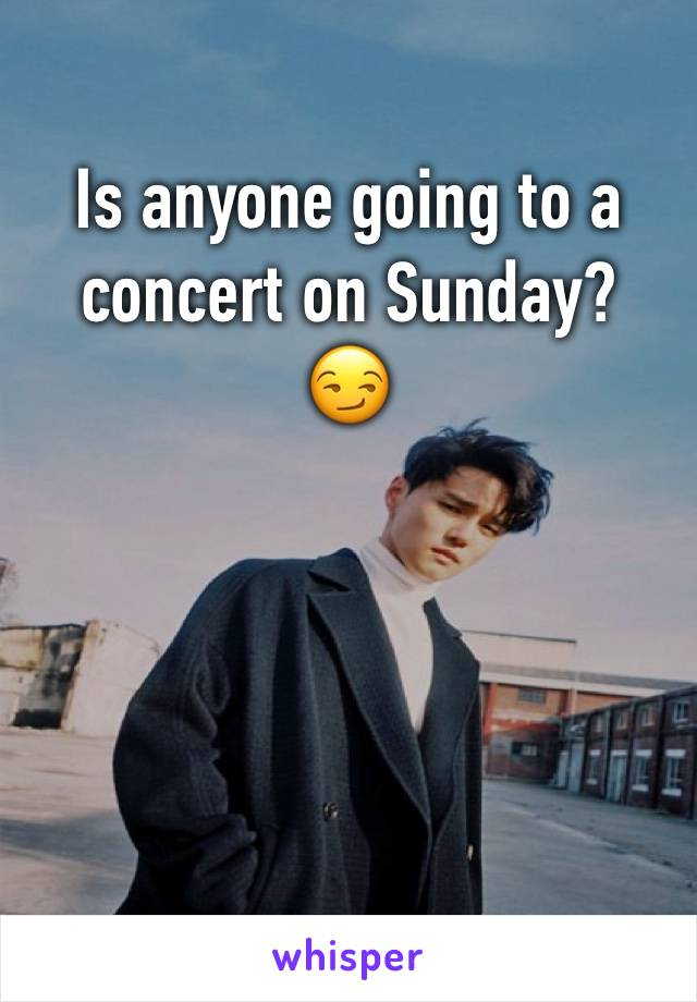 Is anyone going to a concert on Sunday? 😏