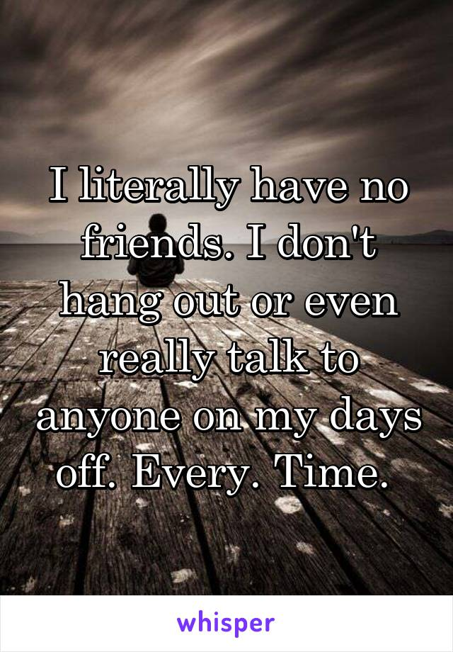 I literally have no friends. I don't hang out or even really talk to anyone on my days off. Every. Time.