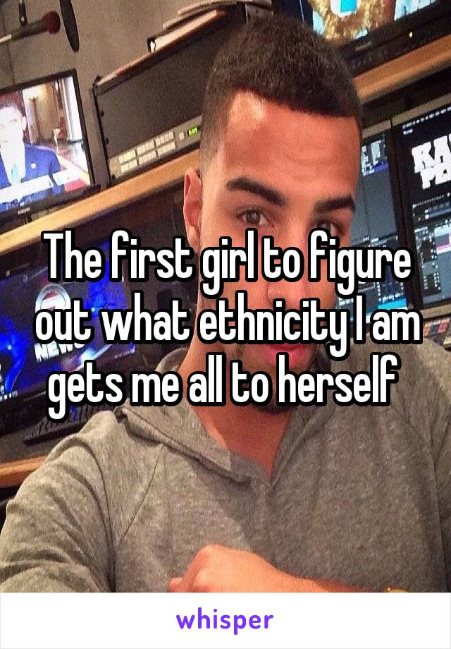 The first girl to figure out what ethnicity I am gets me all to herself