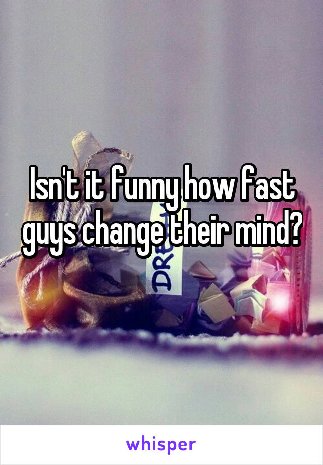 Isn't it funny how fast guys change their mind?