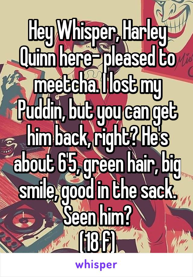 Hey Whisper, Harley Quinn here- pleased to meetcha. I lost my Puddin, but you can get him back, right? He's about 6'5, green hair, big smile, good in the sack. Seen him? (18 f)