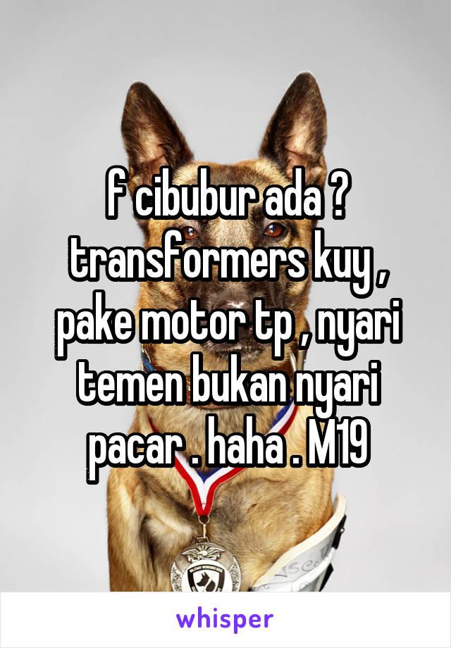 f cibubur ada ? transformers kuy , pake motor tp , nyari temen bukan nyari pacar . haha . M19