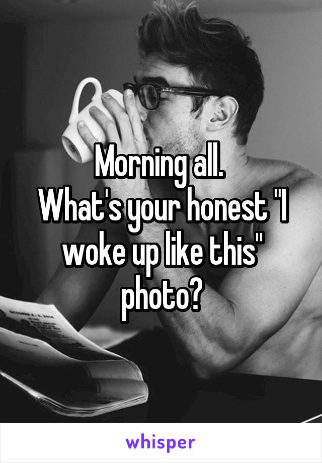 """Morning all.  What's your honest """"I woke up like this"""" photo?"""