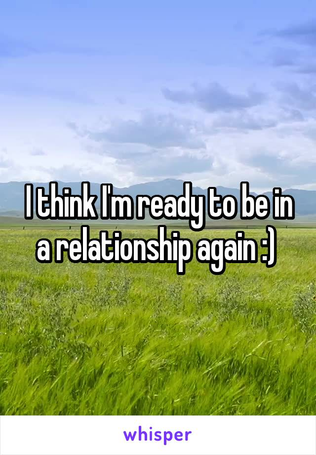 I think I'm ready to be in a relationship again :)