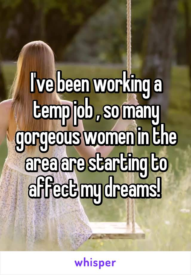 I've been working a temp job , so many gorgeous women in the area are starting to affect my dreams!