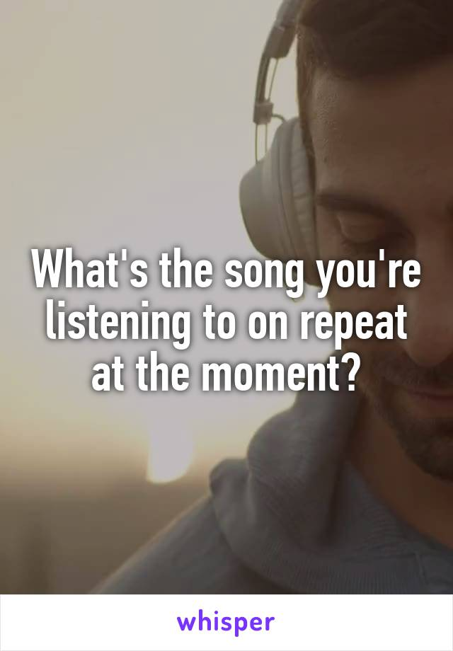 What's the song you're listening to on repeat at the moment?
