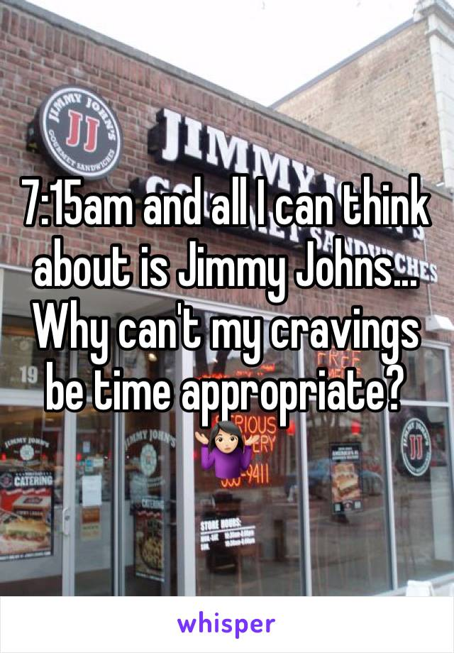 7:15am and all I can think about is Jimmy Johns... Why can't my cravings be time appropriate? 🤷🏻♀️