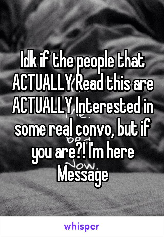 Idk if the people that ACTUALLY Read this are ACTUALLY Interested in some real convo, but if you are?! I'm here Message