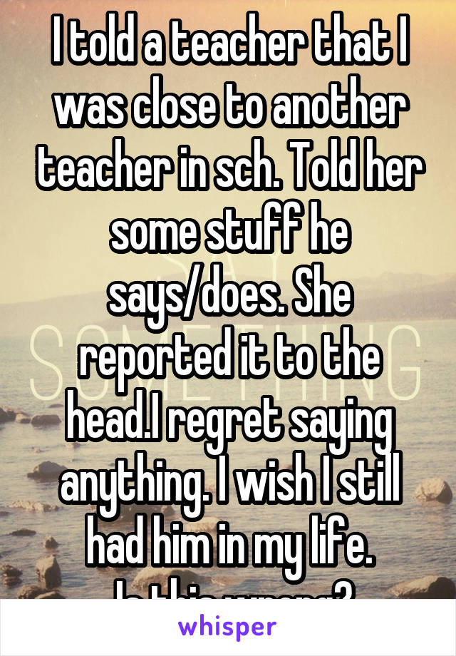 I told a teacher that I was close to another teacher in sch. Told her some stuff he says/does. She reported it to the head.I regret saying anything. I wish I still had him in my life.  Is this wrong?