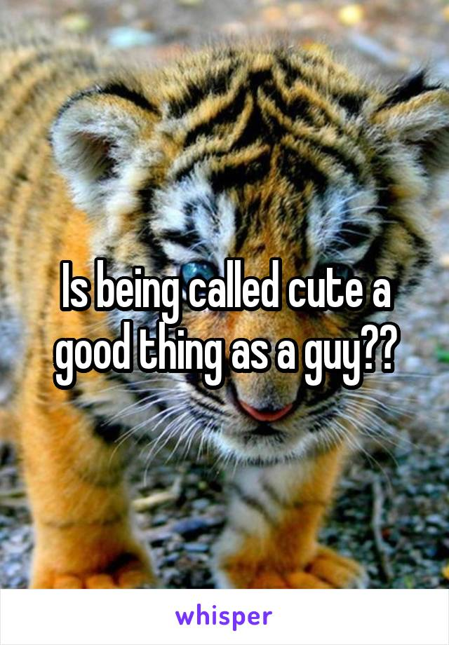 Is being called cute a good thing as a guy??