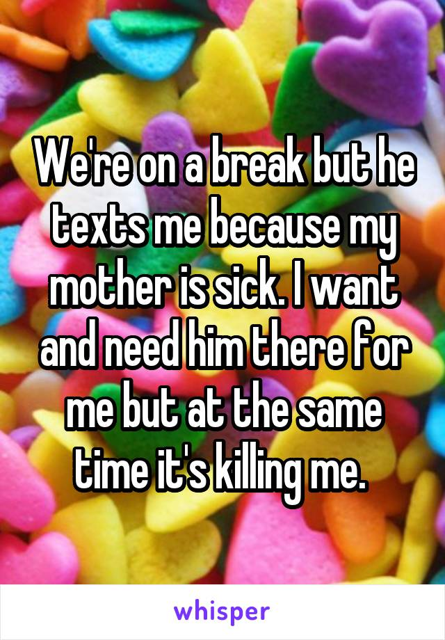 We're on a break but he texts me because my mother is sick. I want and need him there for me but at the same time it's killing me.