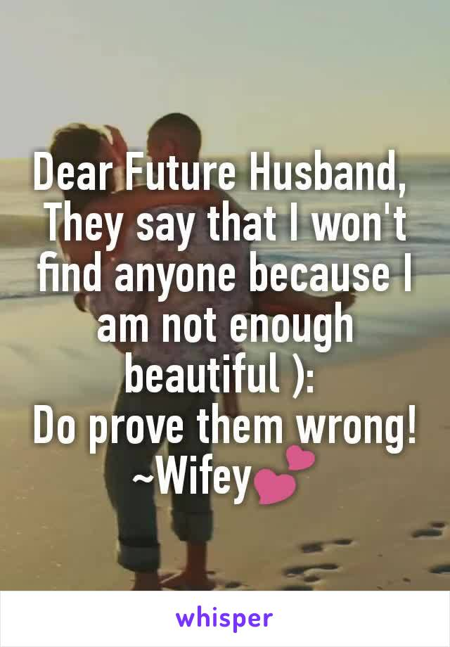 Dear Future Husband,  They say that I won't find anyone because I am not enough beautiful ):  Do prove them wrong! ~Wifey💕