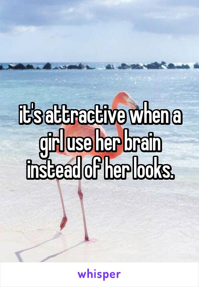 it's attractive when a girl use her brain instead of her looks.