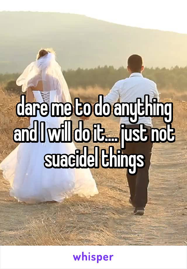 dare me to do anything and I will do it.... just not suacidel things
