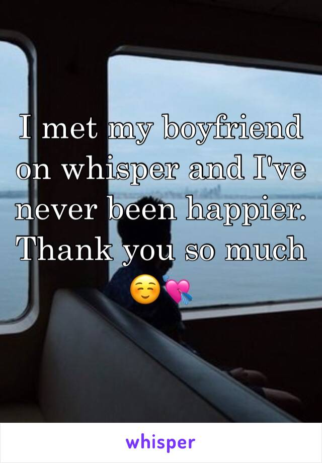 I met my boyfriend on whisper and I've never been happier. Thank you so much ☺️💘