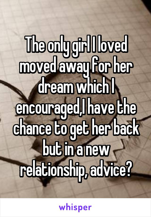 The only girl I loved moved away for her dream which I encouraged,I have the chance to get her back but in a new relationship, advice?