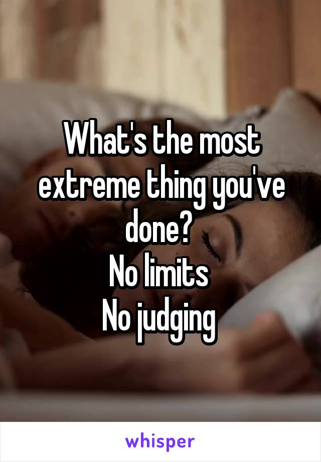 What's the most extreme thing you've done?  No limits  No judging