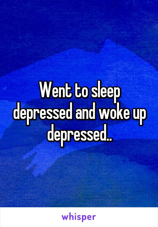 Went to sleep depressed and woke up depressed..