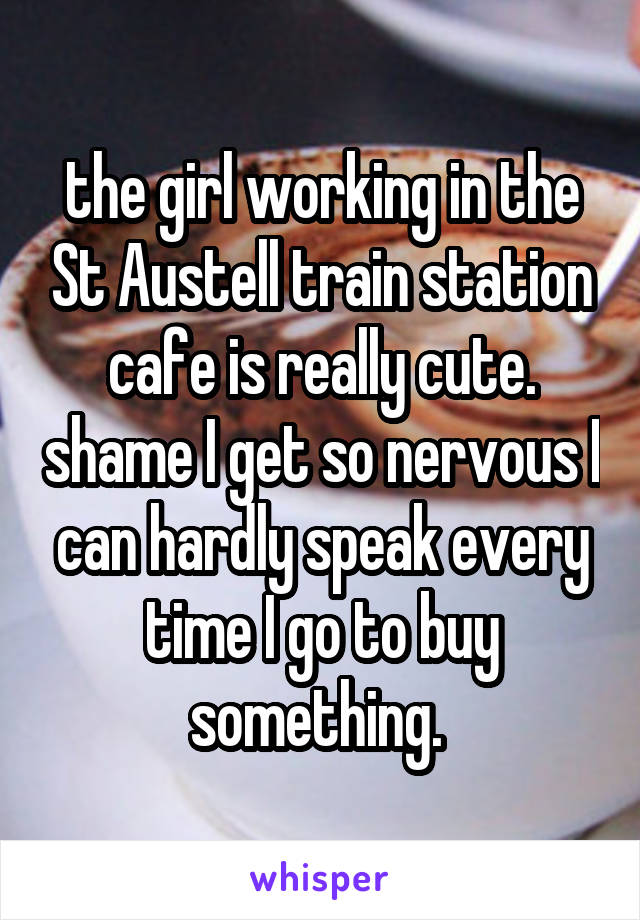 the girl working in the St Austell train station cafe is really cute. shame I get so nervous I can hardly speak every time I go to buy something.