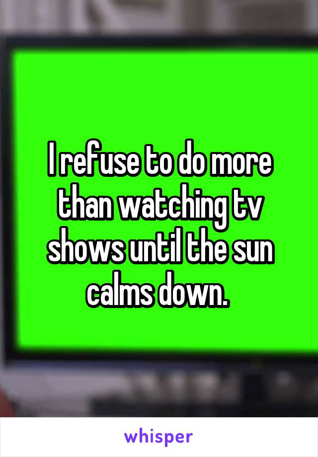 I refuse to do more than watching tv shows until the sun calms down.