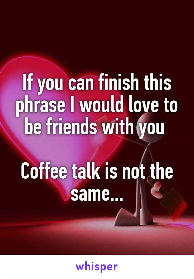If you can finish this phrase I would love to be friends with you   Coffee talk is not the same...