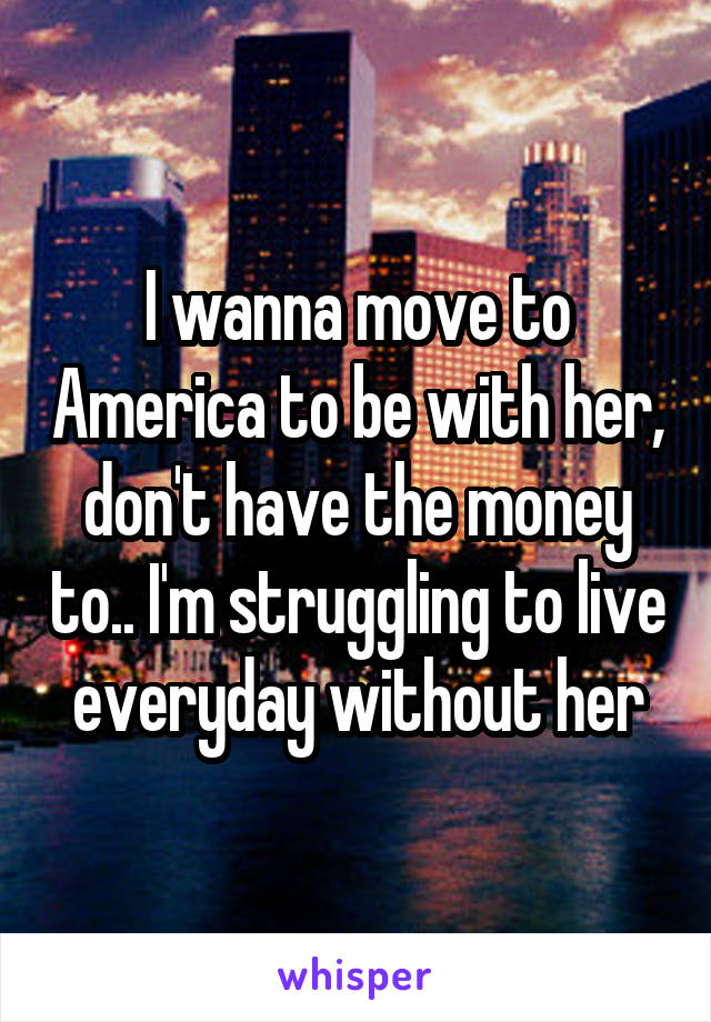 I wanna move to America to be with her, don't have the money to.. I'm struggling to live everyday without her