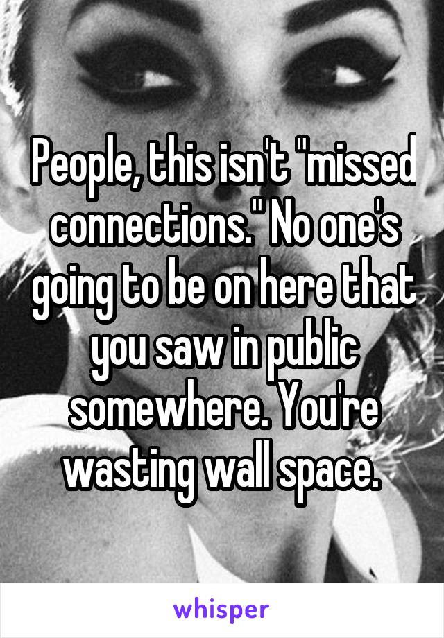 """People, this isn't """"missed connections."""" No one's going to be on here that you saw in public somewhere. You're wasting wall space."""