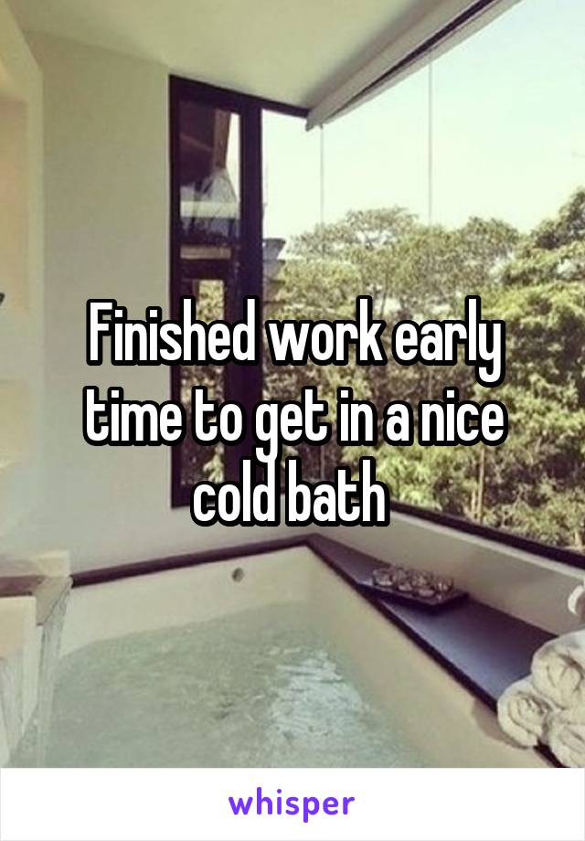 Finished work early time to get in a nice cold bath