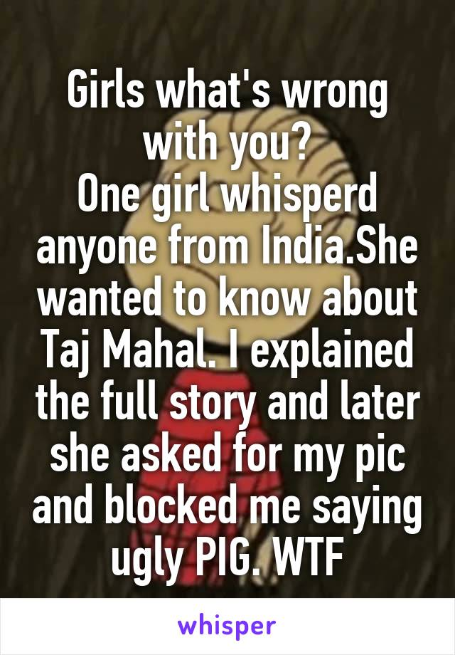 Girls what's wrong with you? One girl whisperd anyone from India.She wanted to know about Taj Mahal. I explained the full story and later she asked for my pic and blocked me saying ugly PIG. WTF